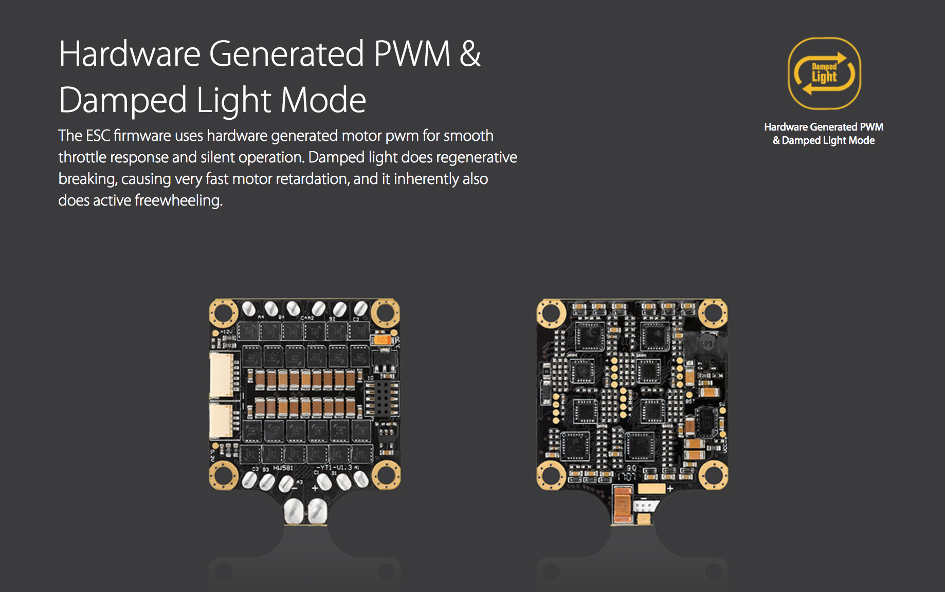 Hardware Generated PWM & Damped Light Mode. The ESC firmware uses hardware generated motor pwm for smooth throttle response and silent operation. Damped light does regenerative breaking, causing very fast motor retardation, and it inherently also does active freewheeling.