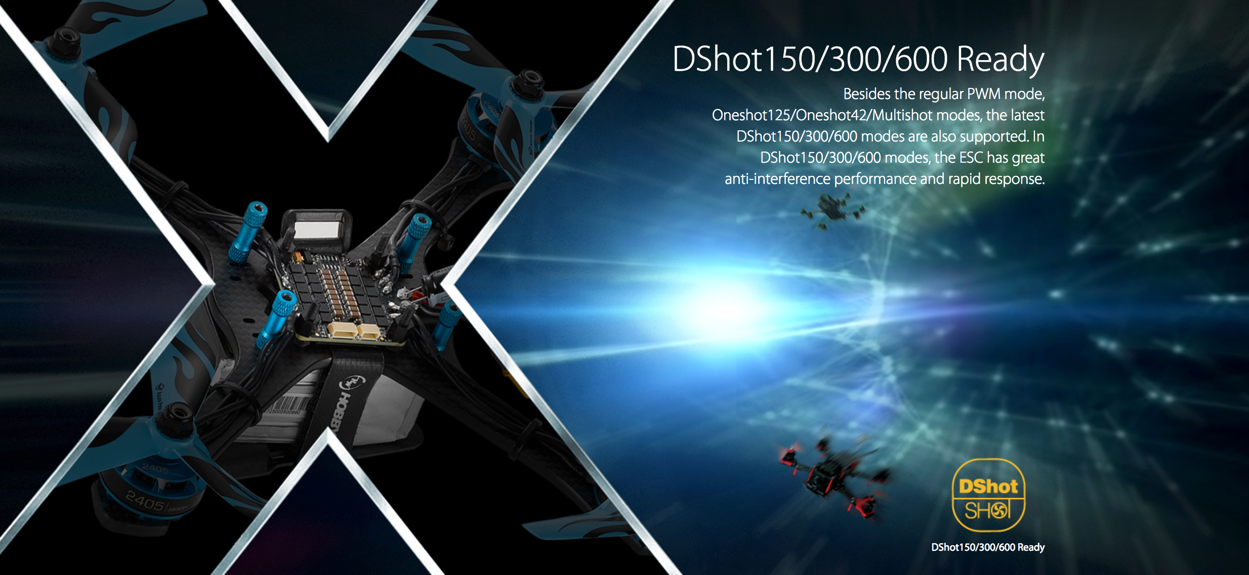 DShot150/300/600 Ready. Besides the regular PWM mode, Oneshot125/Oneshot42/Multishot modes, the latest DShot150/300/600 modes are also supported. In DShot150/300/600 modes, the ESC has great anti-interference performance and rapid response.