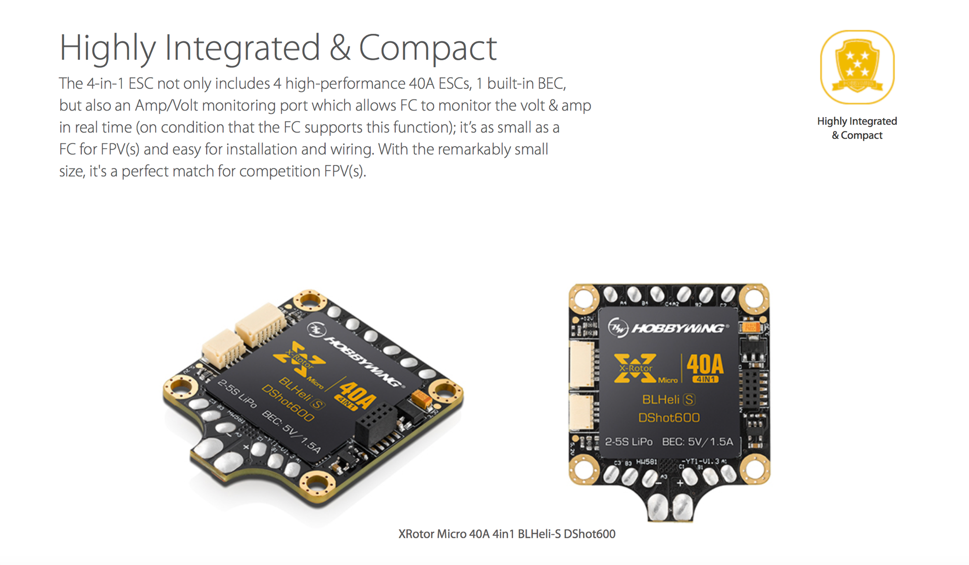 Highly Integrated & Compact. The 4-in-1 ESC not only includes 4 high-performance 40A ESCs, 1 built-in BEC, but also an Amp/Volt monitoring port which allows FC to monitor the volt & amp in real time (on condition that the FC supports this function); it's as small as a FC for FPV(s) and easy for installation and wiring. With the remarkably small size, it's a perfect match for competition FPV(s).