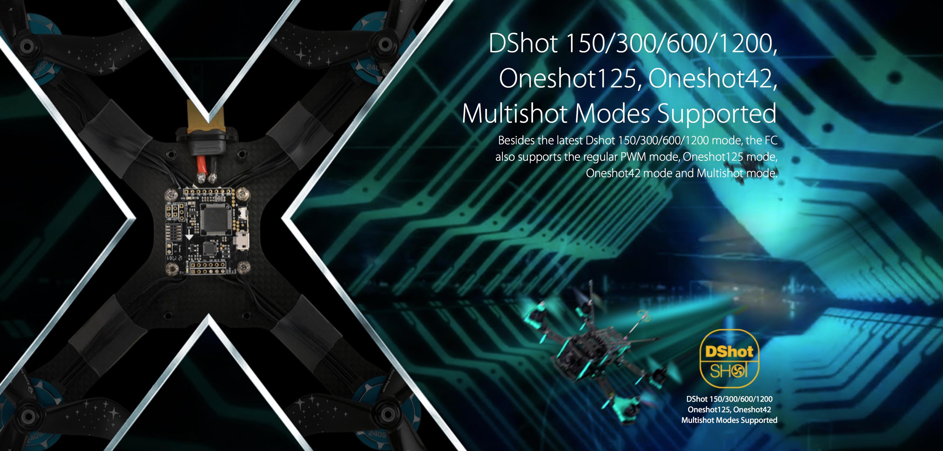 DShot 150/300/600/1200, Oneshot125, Oneshot42, Multishot Modes Supported Besides the latest Dshot 150/300/600/1200 mode, the FC also supports the regular PWM mode, Oneshot125 mode, Oneshot42 mode and Multishot mode