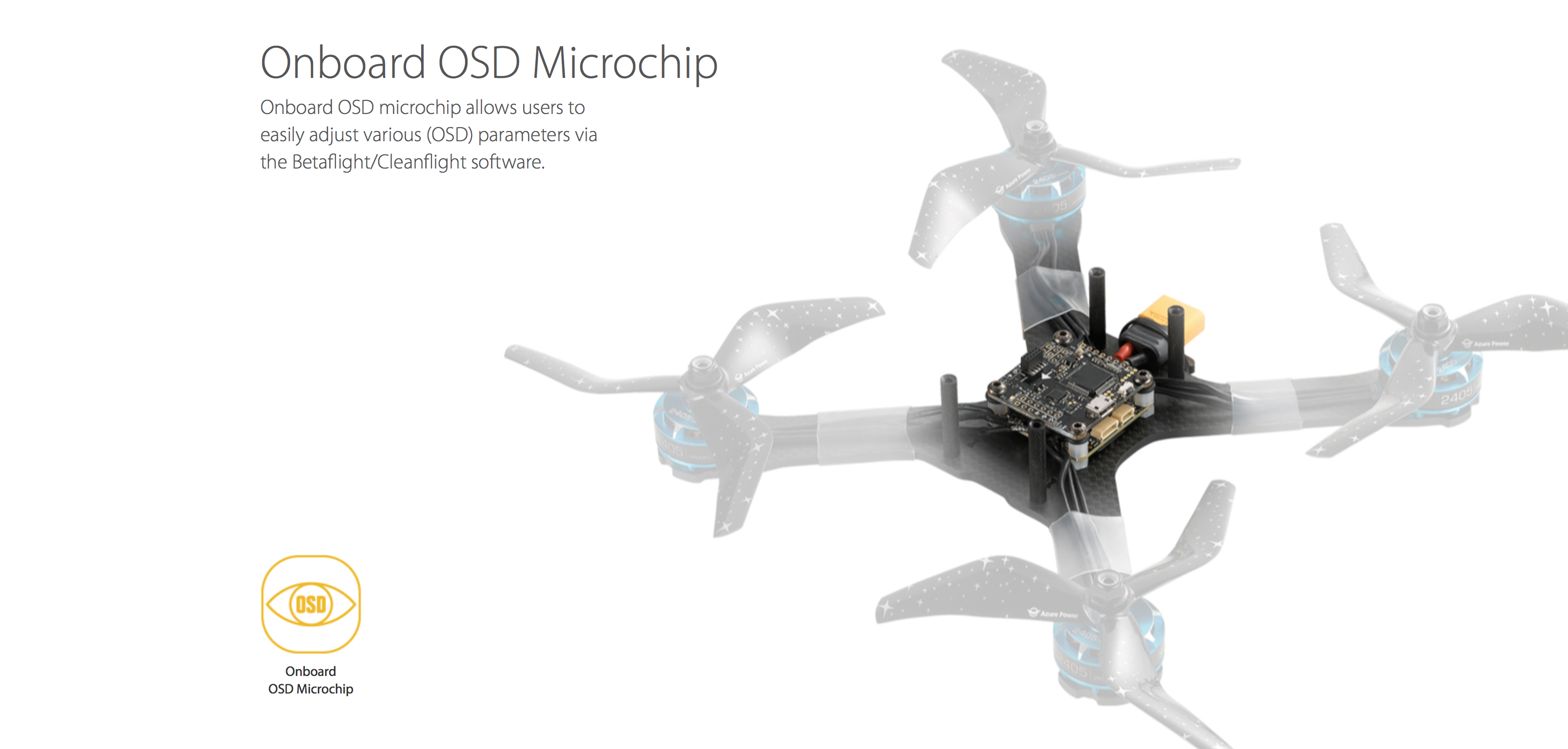Onboard OSD Microchip Onboard OSD microchip allows users to easily adjust various (OSD) parameters via the Betaflight/Cleanflight software.