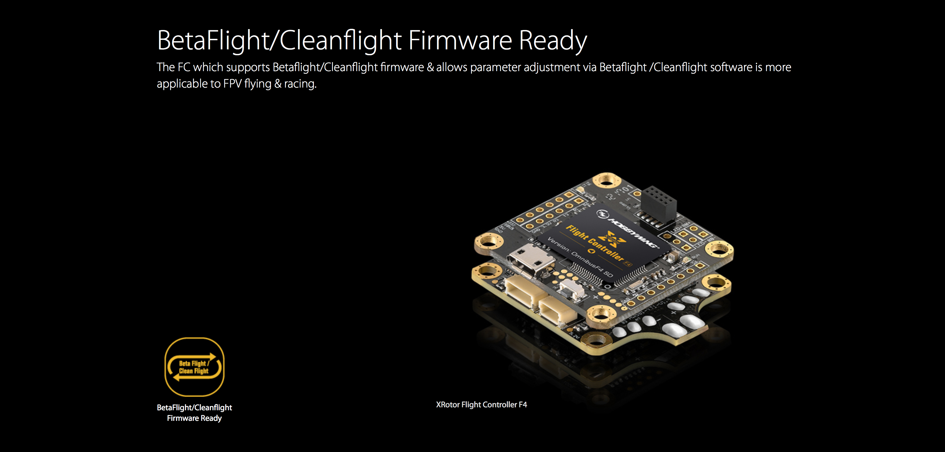 BetaFlight/Cleanflight Firmware Ready The FC which supports Betaflight/Cleanflight firmware & allows parameter adjustment via Betaflight /Cleanflight software is more applicable to FPV flying & racing.