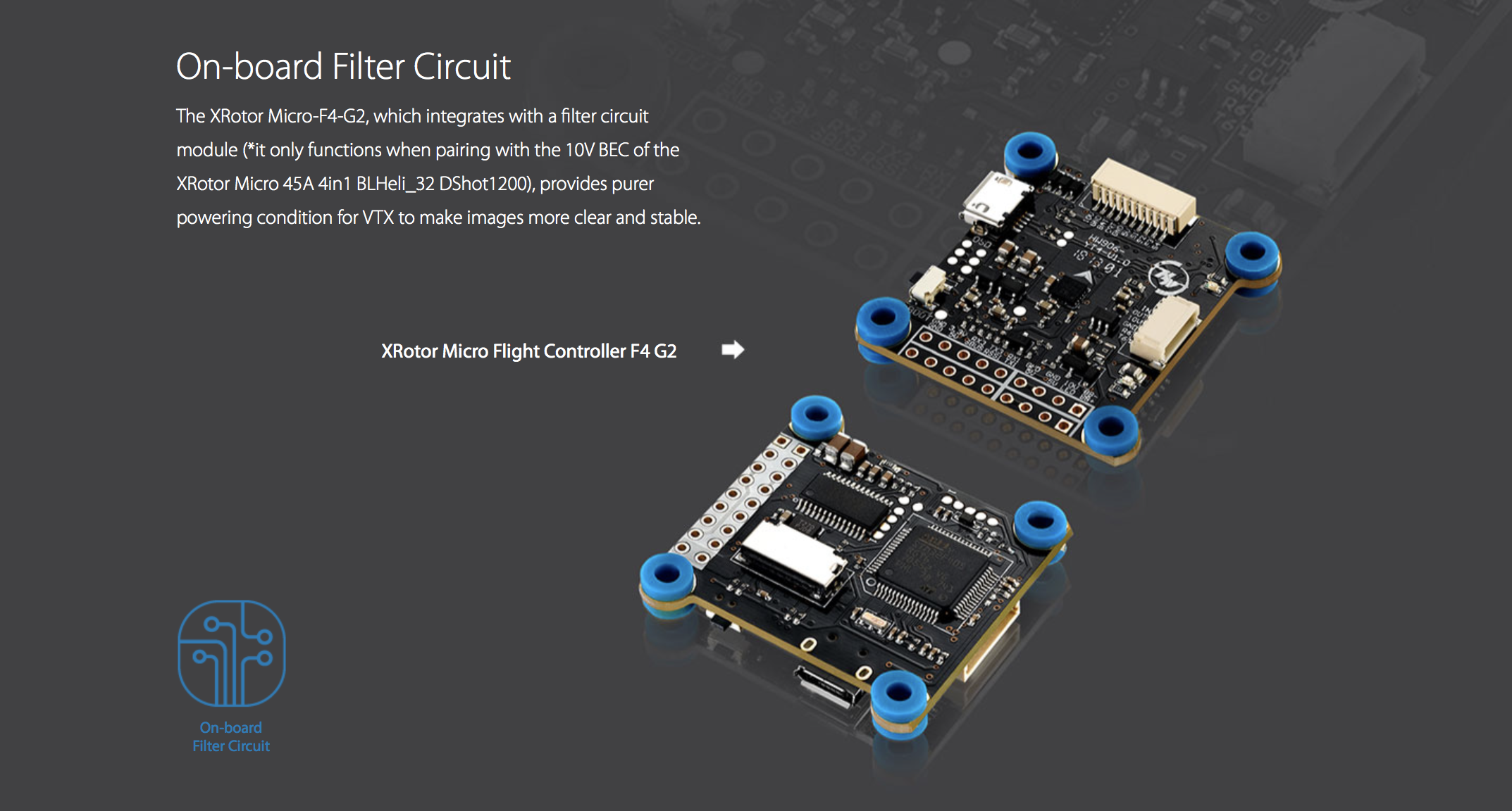 On-board Filter Circuit. The XRotor Micro-F4-G2, which integrates with a filter circuit module (*it only functions when pairing with the 10V BEC of the XRotor Micro 45A 4in1 BLHeli_32 DShot1200), provides purer powering condition for VTX to make images more clear and stable.