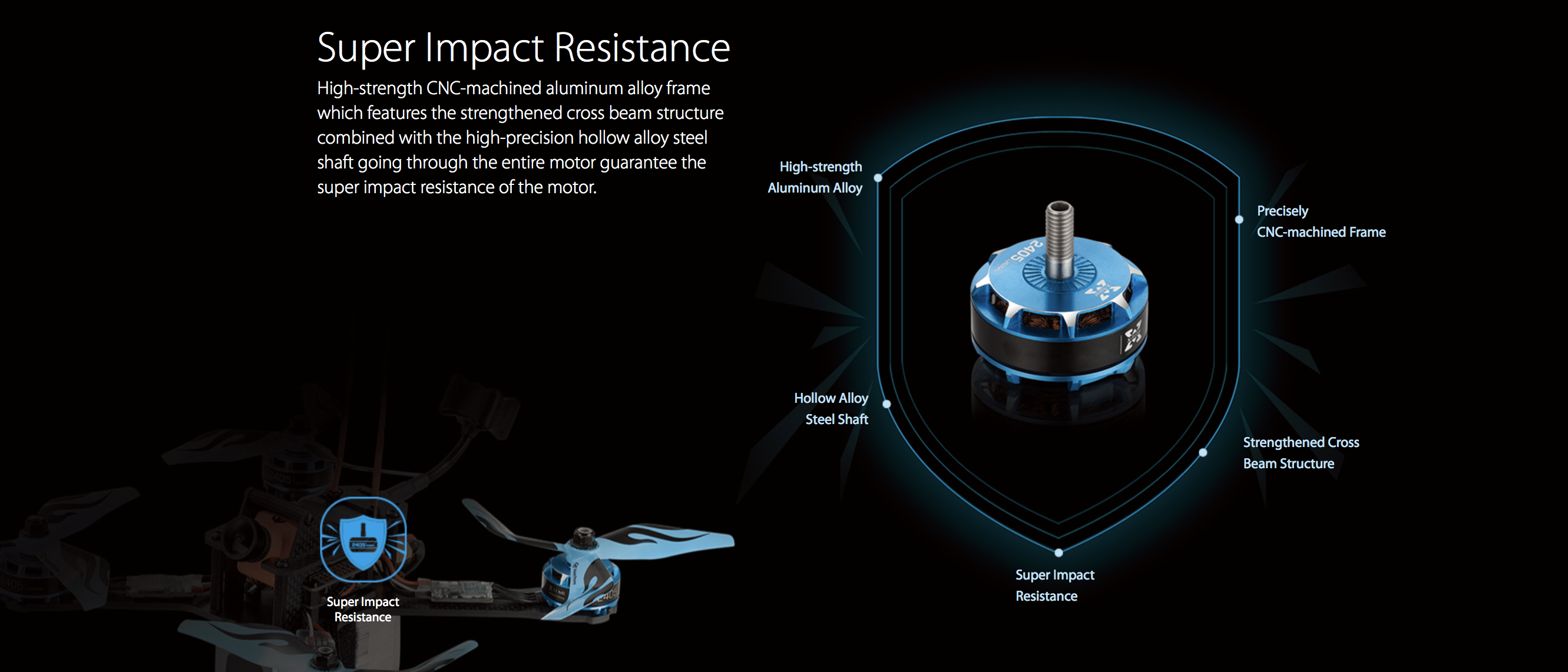 Super Impact Resistance: High-strength CNC-machined aluminum alloy frame which features the strengthened cross beam structure combined with the high-precision hollow alloy steel shaft going through the entire motor guarantee the super impact resistance of the motor.